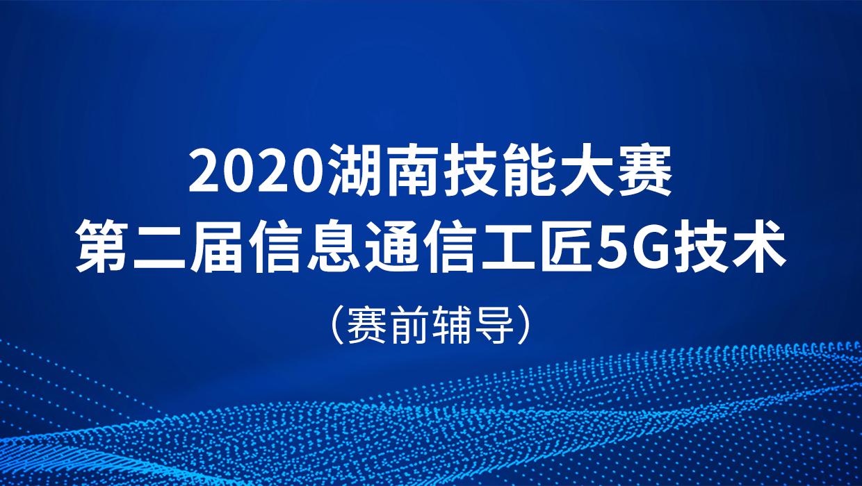 2020湖南技能大赛·第二届信息通信工匠5G技术赛前辅导